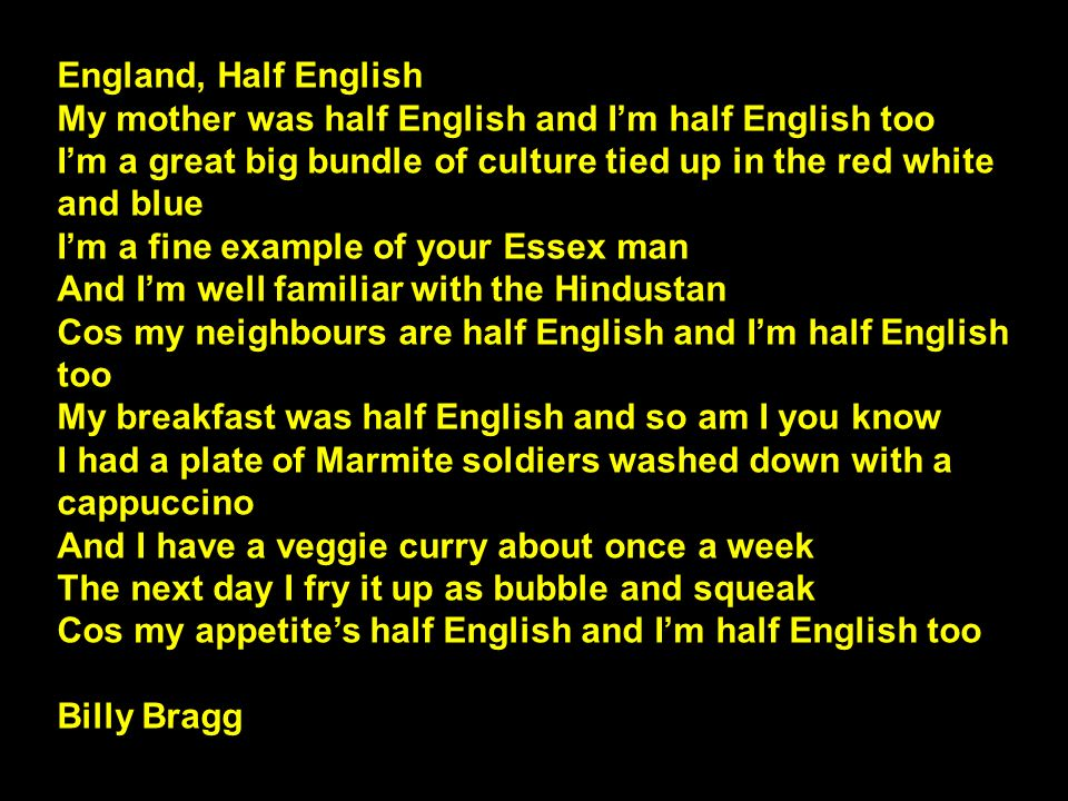 England, Half English My mother was half English and Im half English too Im a great big bundle of culture tied up in the red white and blue Im a fine example of your Essex man And Im well familiar with the Hindustan Cos my neighbours are half English and Im half English too My breakfast was half English and so am I you know I had a plate of Marmite soldiers washed down with a cappuccino And I have a veggie curry about once a week The next day I fry it up as bubble and squeak Cos my appetites half English and Im half English too Billy Bragg