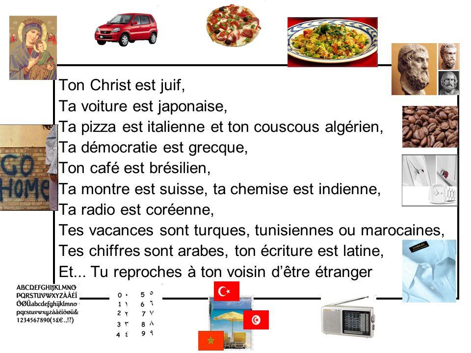 Ton Christ est juif, Ta voiture est japonaise, Ta pizza est italienne et ton couscous algérien, Ta démocratie est grecque, Ton café est brésilien, Ta