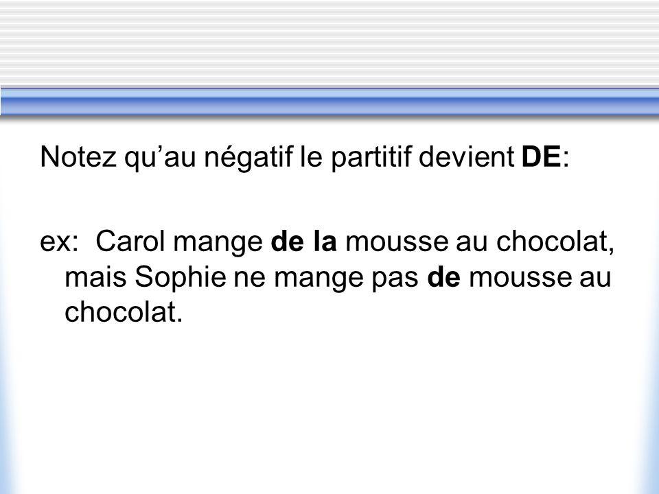 Notez quau négatif le partitif devient DE: ex: Carol mange de la mousse au chocolat, mais Sophie ne mange pas de mousse au chocolat.