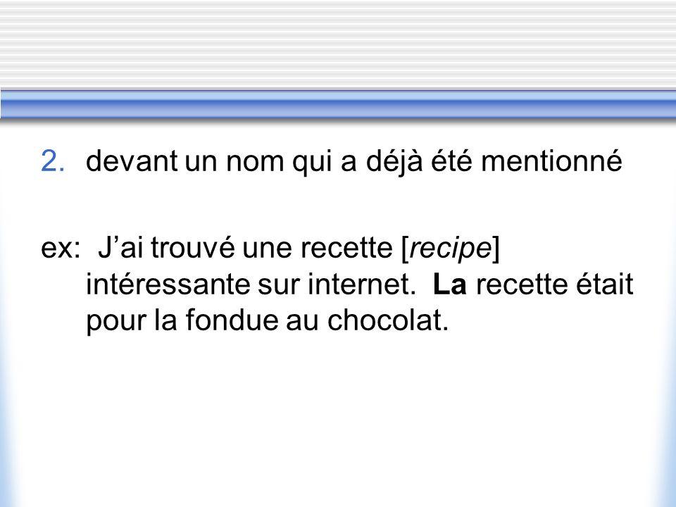2. devant un nom qui a déjà été mentionné ex: Jai trouvé une recette [recipe] intéressante sur internet. La recette était pour la fondue au chocolat.