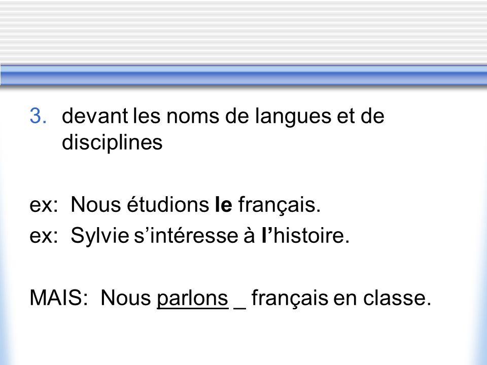 3.devant les noms de langues et de disciplines ex: Nous étudions le français.