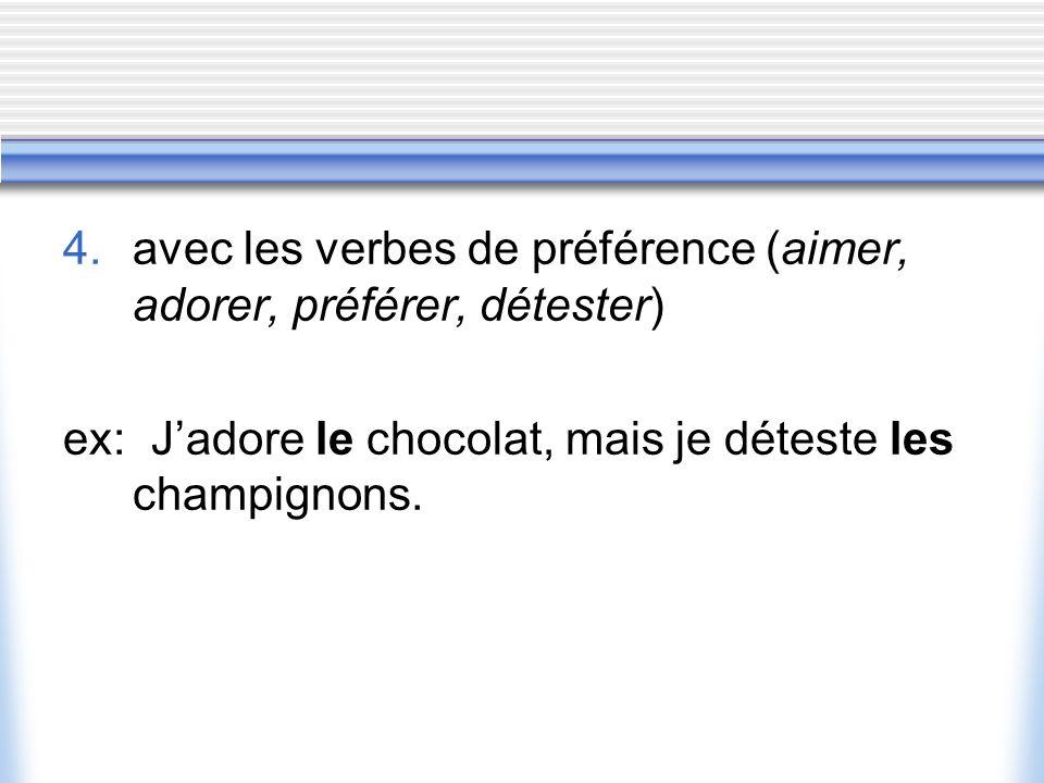 4. avec les verbes de préférence (aimer, adorer, préférer, détester) ex: Jadore le chocolat, mais je déteste les champignons.