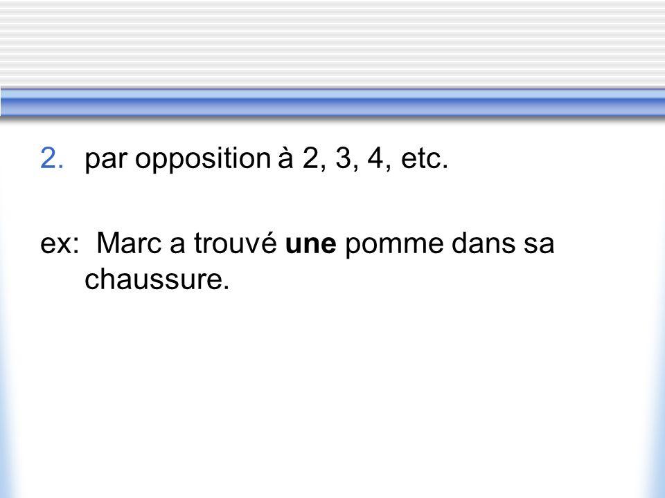 2. par opposition à 2, 3, 4, etc. ex: Marc a trouvé une pomme dans sa chaussure.