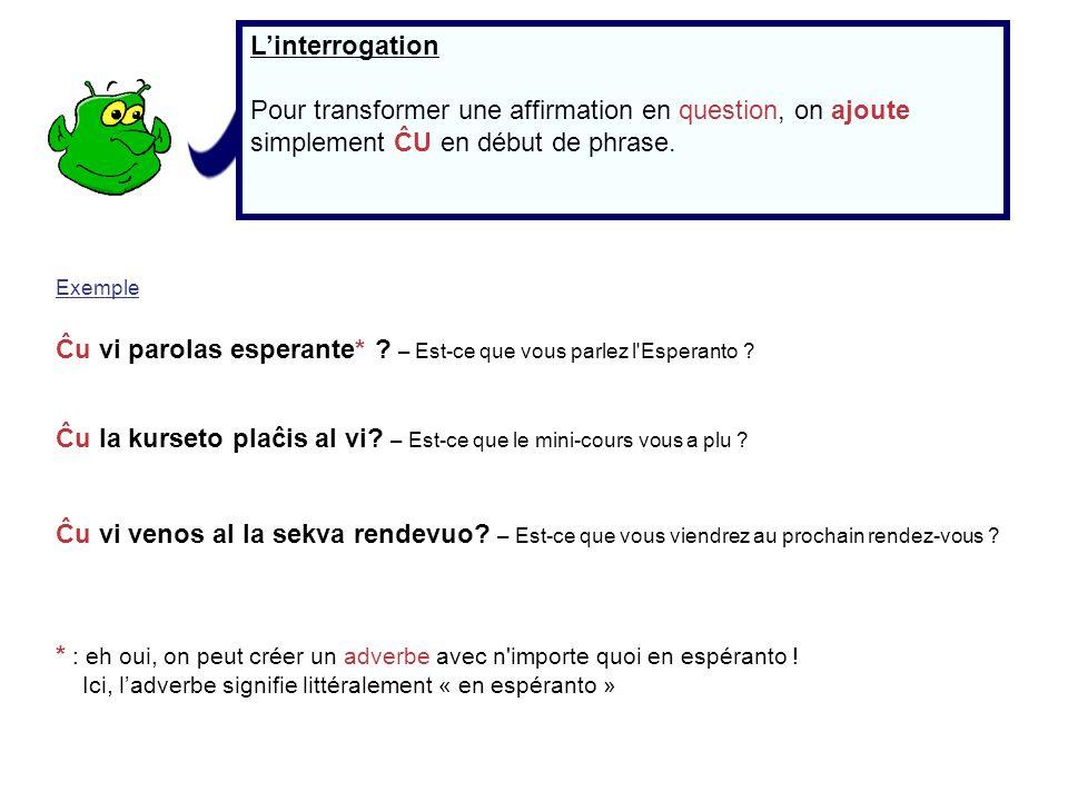 Linterrogation Pour transformer une affirmation en question, on ajoute simplement ĈU en début de phrase. Exemple Ĉu vi parolas esperante* ? – Est-ce q