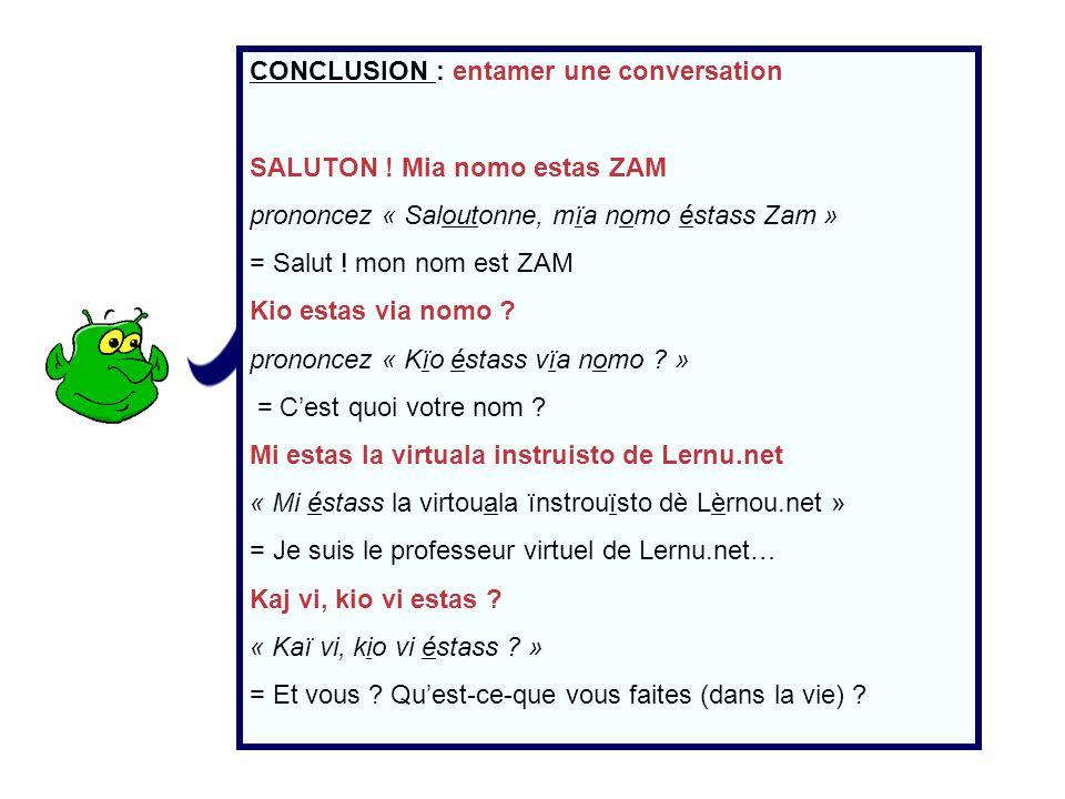 CONCLUSION : entamer une conversation SALUTON ! Mia nomo estas ZAM prononcez « Saloutonne, mïa nomo éstass Zam » = Salut ! mon nom est ZAM Kio estas v