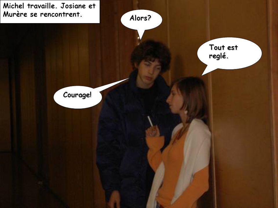 Michel travaille. Josiane et Murère se rencontrent. Alors? Tout est reglé. Courage!