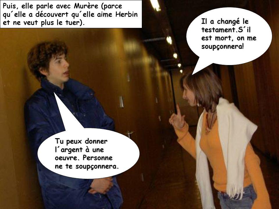 Puis, elle parle avec Murère (parce qu´elle a découvert qu´elle aime Herbin et ne veut plus le tuer). Il a changé le testament.S´il est mort, on me so