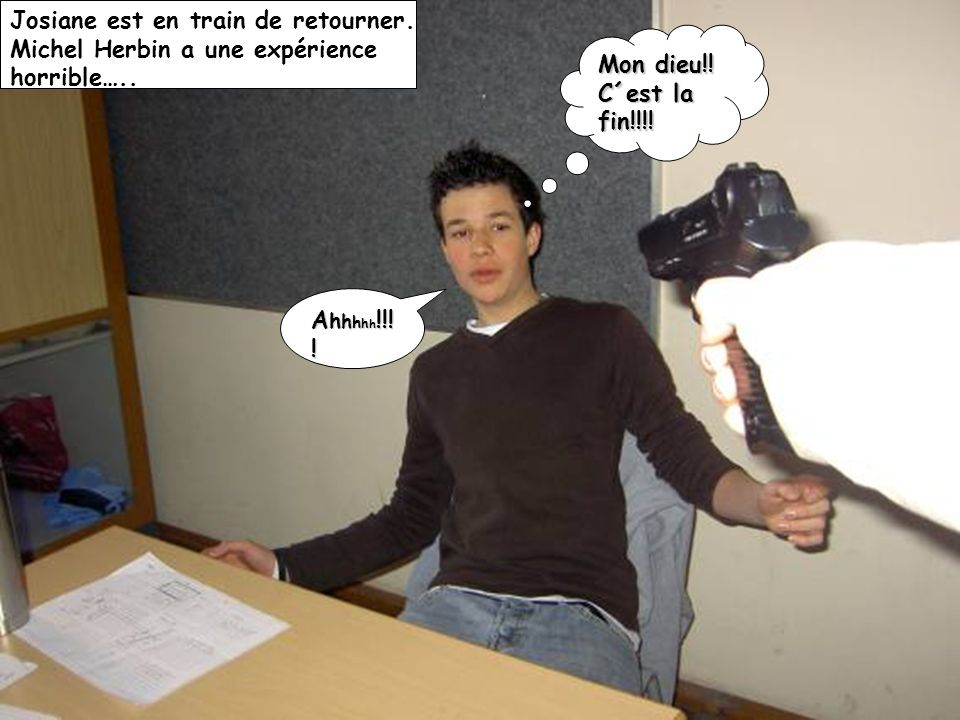 Josiane est en train de retourner. Michel Herbin a une expérience horrible….. Mon dieu!! C´est la fin!!!! A h h h h h !!! !