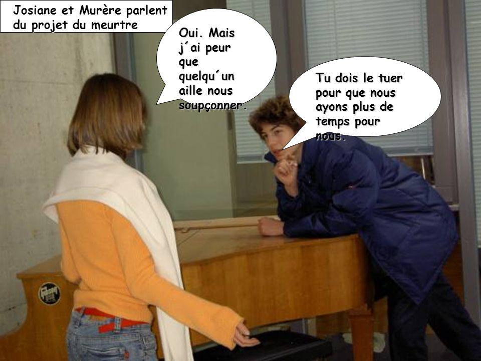 Josiane et Murère parlent du projet du meurtre Tu dois le tuer pour que nous ayons plus de temps pour nous. Oui. Mais j´ai peur que quelqu´un aille no