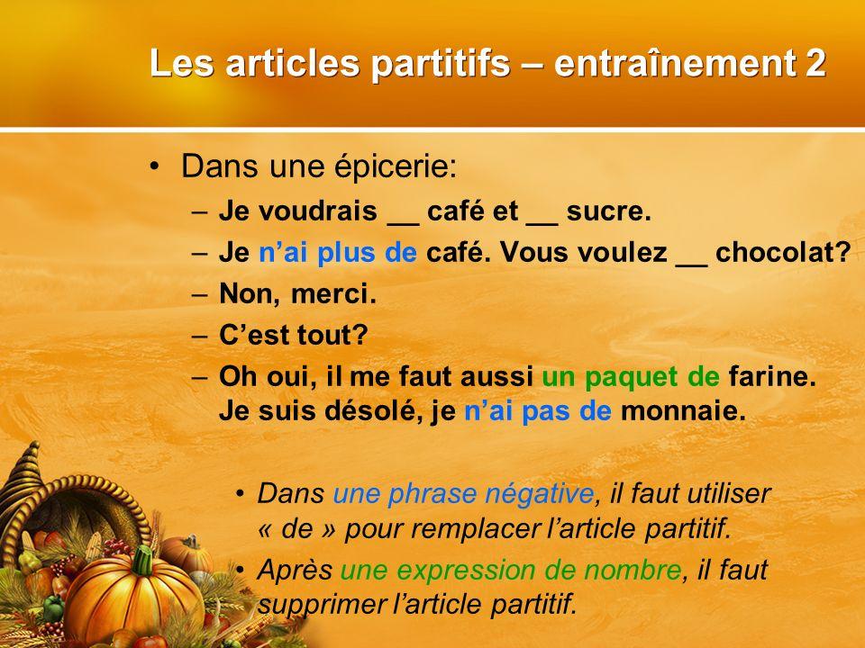 Les articles partitifs – entraînement 2 Dans une épicerie: –Je voudrais __ café et __ sucre. –Je nai plus de café. Vous voulez __ chocolat? –Non, merc