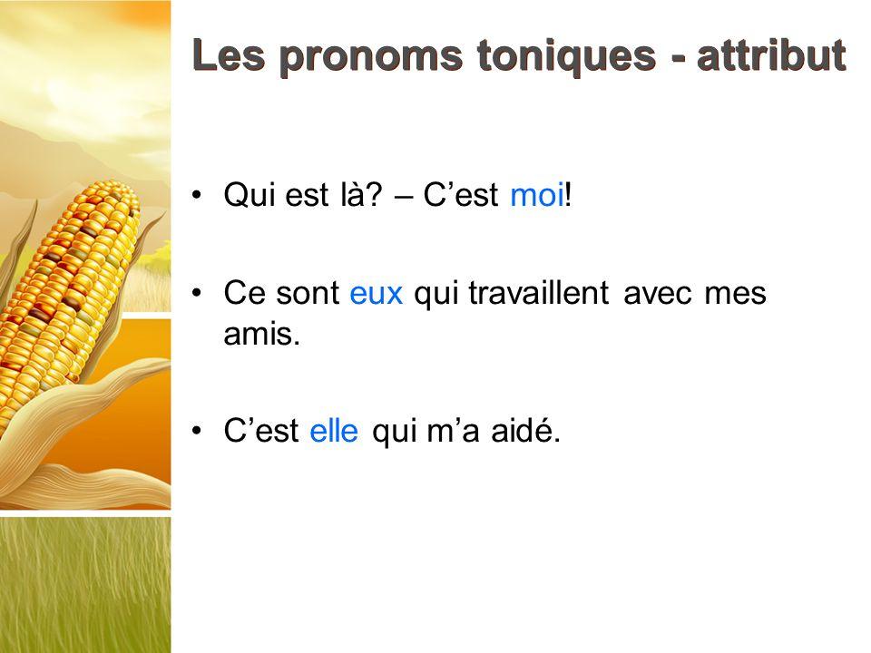 Les pronoms toniques - attribut Qui est là? – Cest moi! Ce sont eux qui travaillent avec mes amis. Cest elle qui ma aidé.