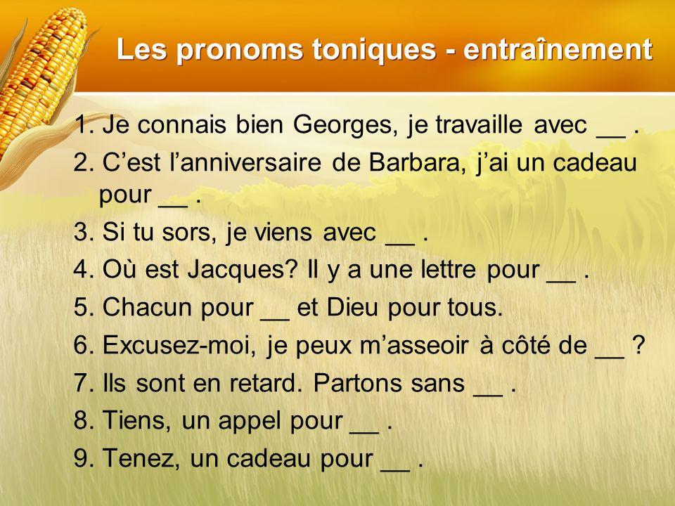 Les pronoms toniques - entraînement 1. Je connais bien Georges, je travaille avec __. 2. Cest lanniversaire de Barbara, jai un cadeau pour __. 3. Si t