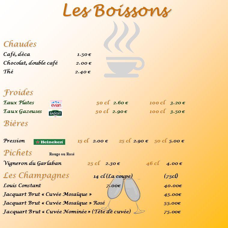 Les Boissons Chaudes Café, déca 1.50 Chocolat, double café 2.00 Thé 2.40 Froides 50 cl100 cl Eaux Plates 50 cl 2.60 100 cl 3.20 50 cl100 cl Eaux Gazeuses 50 cl 2.90 100 cl 3.50 Bières 15 cl25 cl50 cl Pression 15 cl 2.00 25 cl 2.90 50 cl 5.00 Pichets Rouge ou Rosé 25 cl46 cl Vigneron du Garlaban 25 cl 2.30 46 cl 4.00 Les Champagnes 14 cl (La coupe) (75cl) Louis Constant7.00 40.00 Jacquart Brut « Cuvée Mosaïque » 45.00 Jacquart Brut « Cuvée Mosaïque » Rosé 55.00 Jacquart Brut « Cuvée Nominée » (Tête de cuvée) 75.00
