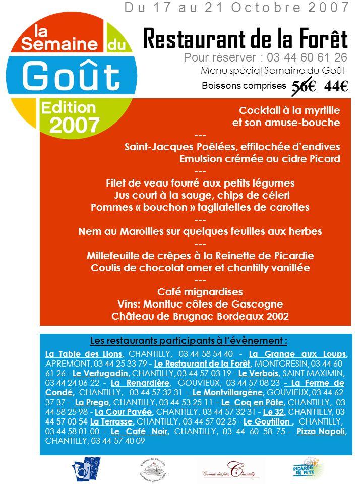 Cocktail maison --- Œufs pochés à la mousse de Céleri --- Magret de canard à la marjolaine Risotto aux cèpes --- Cygne glacé à la chantilly --- ¼ vin rouge ou rosé Pour réserver : 03 44 53 25 11 Menu spécial Semaine du Goût La Prégo D u 1 6 a u 2 1 O c t o b r e 2 0 0 7 Hors boissons 37 25 Les restaurants participant à lévènement : La Table des Lions, CHANTILLY, 03 44 58 54 40 - La Grange aux Loups, APREMONT, 03 44 25 33 79 - Le Restaurant de la Forêt, MONTGRESIN, 03 44 60 61 26 - Le Vertugadin, CHANTILLY, 03 44 57 03 19 - Le Verbois, SAINT MAXIMIN, 03 44 24 06 22 - La Renardière, GOUVIEUX, 03 44 57 08 23 - La Ferme de Condé, CHANTILLY, 03 44 57 32 31 - Le Montvillargène, GOUVIEUX, 03 44 62 37 37 - La Prego, CHANTILLY, 03 44 53 25 11 – Le Coq en Pâte, CHANTILLY, 03 44 58 25 98 - La Cour Pavée, CHANTILLY, 03 44 57 32 31 - Le 32, CHANTILLY, 03 44 57 03 54 La Terrasse, CHANTILLY, 03 44 57 02 25 - Le Goutillon, CHANTILLY, 03 44 58 01 00 - Le Café Noir, CHANTILLY, 03 44 60 58 75 - Pizza Napoli, CHANTILLY, 03 44 57 40 09