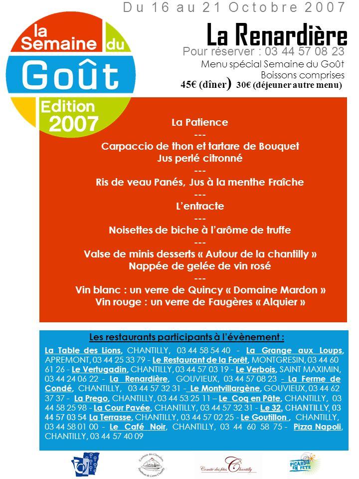 Pour réserver : 03 44 57 03 19 Menu spécial Semaine du Goût Verrine de betterave, parmesan, chantilly salée --- Raviole dépinards et ricotta Crème de mâche au pesto --- Timbale dagneau, gratin de macaronis --- Moelleux au chocolat et sa chantilly --- Café et ses mignardises --- Vins : Haut Grelot (blanc) ou Château Garreau 96 (rouge) 48 Le Vertugadin D u 1 5 a u 2 0 O c t o b r e 2 0 0 7 Boissons comprises Les restaurants participants à lévènement : La Table des Lions, CHANTILLY, 03 44 58 54 40 - La Grange aux Loups, APREMONT, 03 44 25 33 79 - Le Restaurant de la Forêt, MONTGRESIN, 03 44 60 61 26 - Le Vertugadin, CHANTILLY, 03 44 57 03 19 - Le Verbois, SAINT MAXIMIN, 03 44 24 06 22 - La Renardière, GOUVIEUX, 03 44 57 08 23 - La Ferme de Condé, CHANTILLY, 03 44 57 32 31 - Le Montvillargène, GOUVIEUX, 03 44 62 37 37 - La Prego, CHANTILLY, 03 44 53 25 11 – Le Coq en Pâte, CHANTILLY, 03 44 58 25 98 - La Cour Pavée, CHANTILLY, 03 44 57 32 31 - Le 32, CHANTILLY, 03 44 57 03 54 La Terrasse, CHANTILLY, 03 44 57 02 25 - Le Goutillon, CHANTILLY, 03 44 58 01 00 - Le Café Noir, CHANTILLY, 03 44 60 58 75 - Pizza Napoli, CHANTILLY, 03 44 57 40 09
