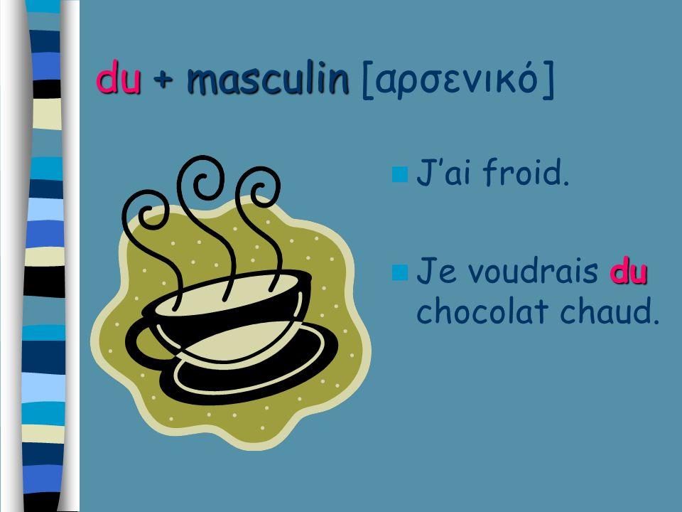 du+ masculin du + masculin [αρσενικό] Jai froid. du Je voudrais du chocolat chaud.