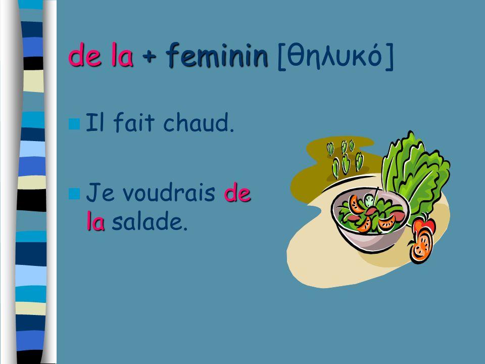 de la + feminin de la + feminin [θηλυκό] Il fait chaud. de la Je voudrais de la salade.