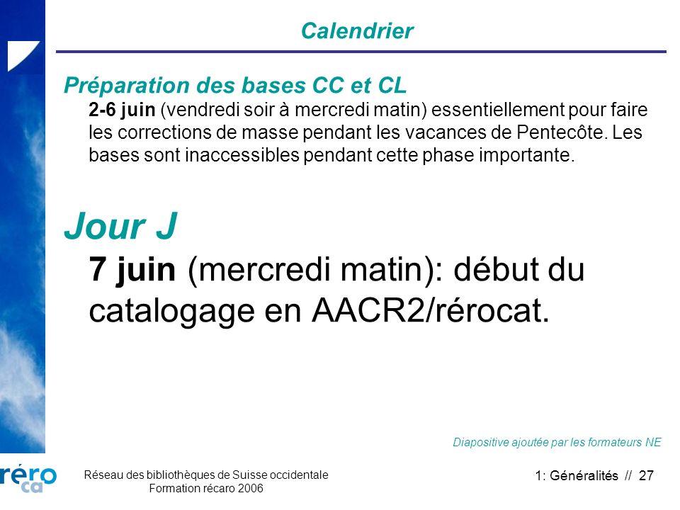 Réseau des bibliothèques de Suisse occidentale Formation récaro 2006 1: Généralités // 27 Calendrier Préparation des bases CC et CL 2-6 juin (vendredi