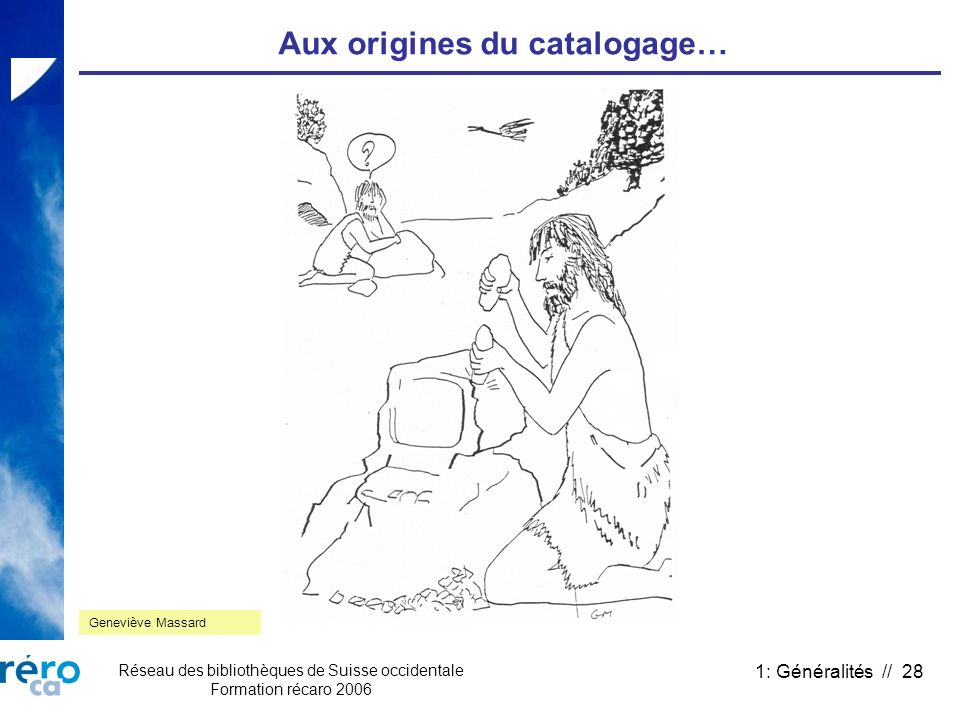 Réseau des bibliothèques de Suisse occidentale Formation récaro 2006 1: Généralités // 28 Aux origines du catalogage… Geneviève Massard