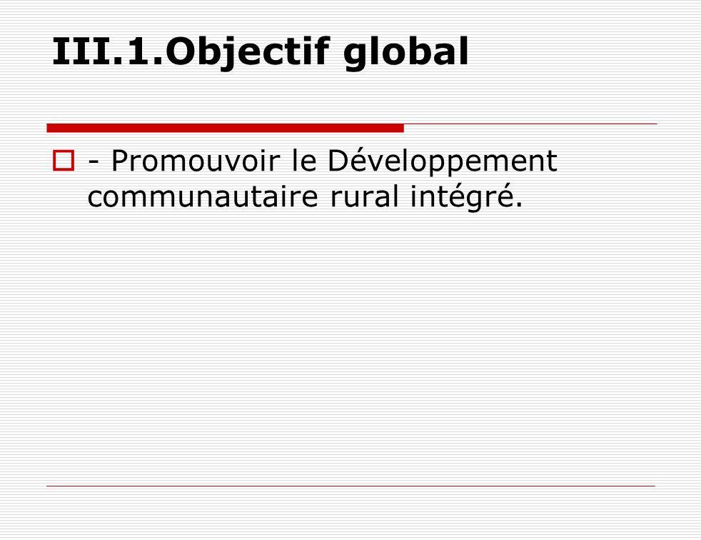 III.1.Objectif global - Promouvoir le Développement communautaire rural intégré.