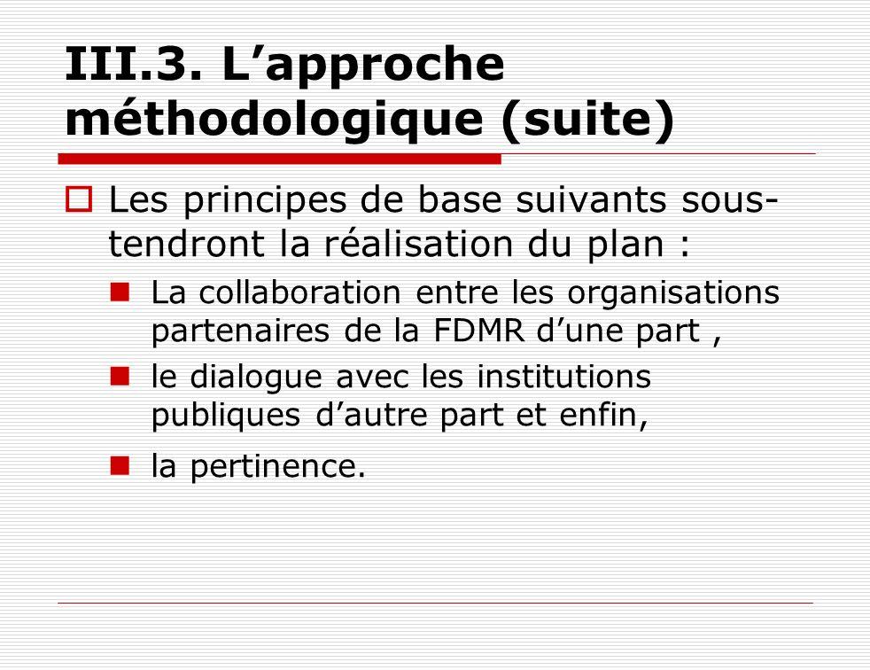 III.3. Lapproche méthodologique (suite) Les principes de base suivants sous- tendront la réalisation du plan : La collaboration entre les organisation