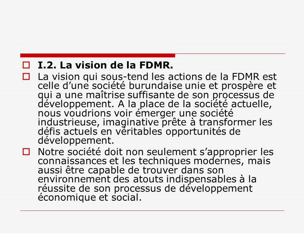 I.2. La vision de la FDMR. La vision qui sous-tend les actions de la FDMR est celle dune société burundaise unie et prospère et qui a une maîtrise suf