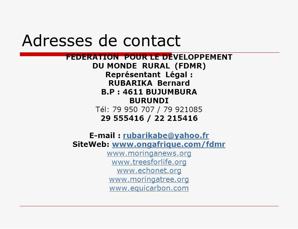 Adresses de contact FEDERATION POUR LE DEVELOPPEMENT DU MONDE RURAL (FDMR) Représentant Légal : RUBARIKA Bernard B.P : 4611 BUJUMBURA BURUNDI Tél: 79