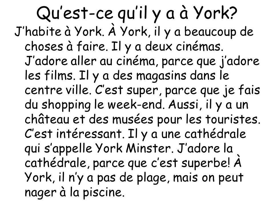 Quest-ce quil y a à York? Jhabite à York. À York, il y a beaucoup de choses à faire. Il y a deux cinémas. Jadore aller au cinéma, parce que jadore les