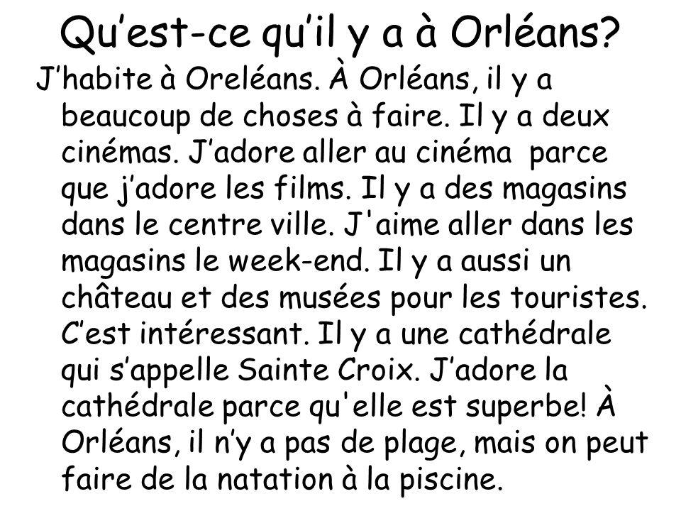 Quest-ce quil y a à Orléans? Jhabite à Oreléans. À Orléans, il y a beaucoup de choses à faire. Il y a deux cinémas. Jadore aller au cinéma parce que j