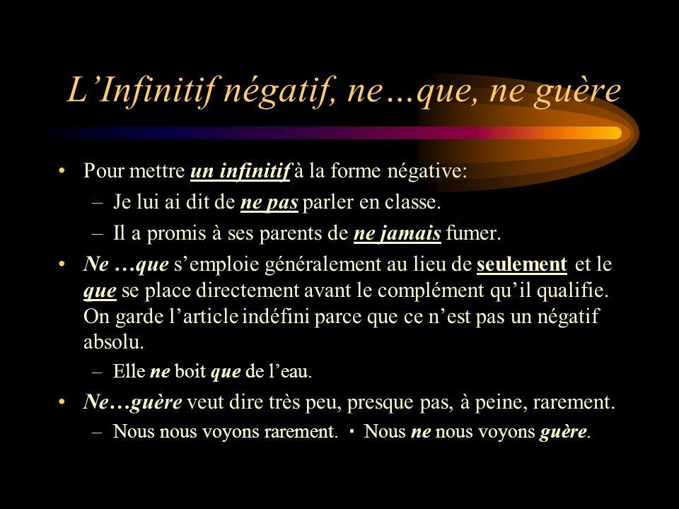 LInfinitif négatif, ne…que, ne guère Pour mettre un infinitif à la forme négative: –Je lui ai dit de ne pas parler en classe. –Il a promis à ses paren