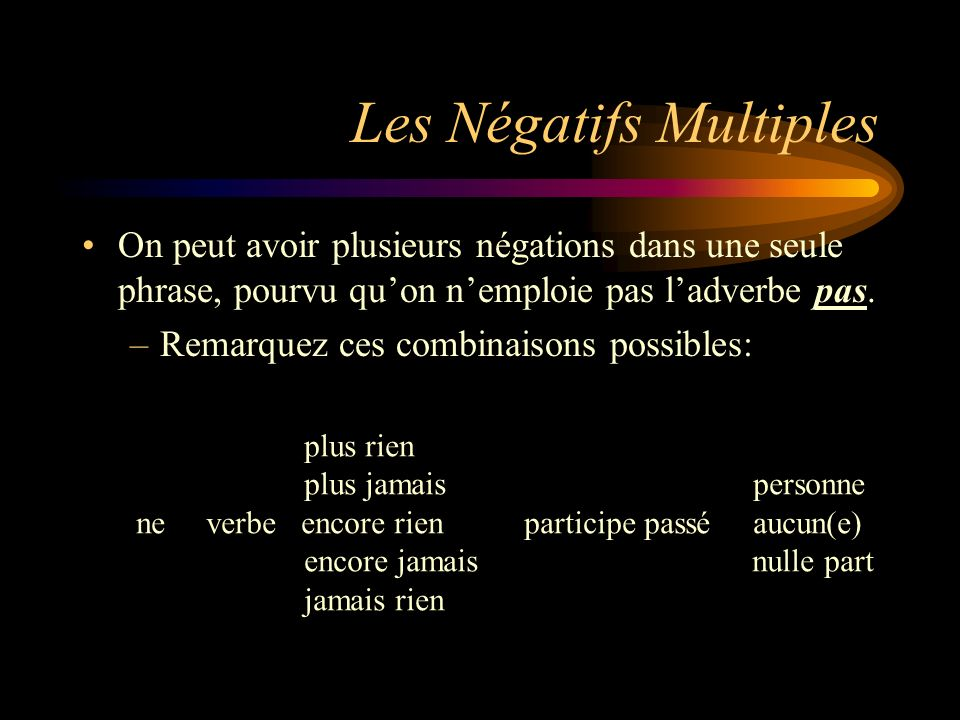 Les Négatifs Multiples On peut avoir plusieurs négations dans une seule phrase, pourvu quon nemploie pas ladverbe pas. –Remarquez ces combinaisons pos
