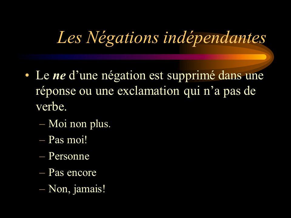 Les Négations indépendantes Le ne dune négation est supprimé dans une réponse ou une exclamation qui na pas de verbe. –Moi non plus. –Pas moi! –Person