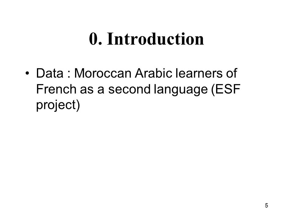 5 0. Introduction Data : Moroccan Arabic learners of French as a second language (ESF project)