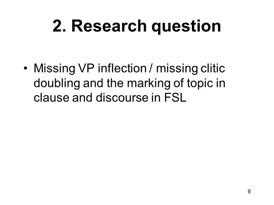 9 2. Research question Missing VP inflection / missing clitic doubling and the marking of topic in clause and discourse in FSL
