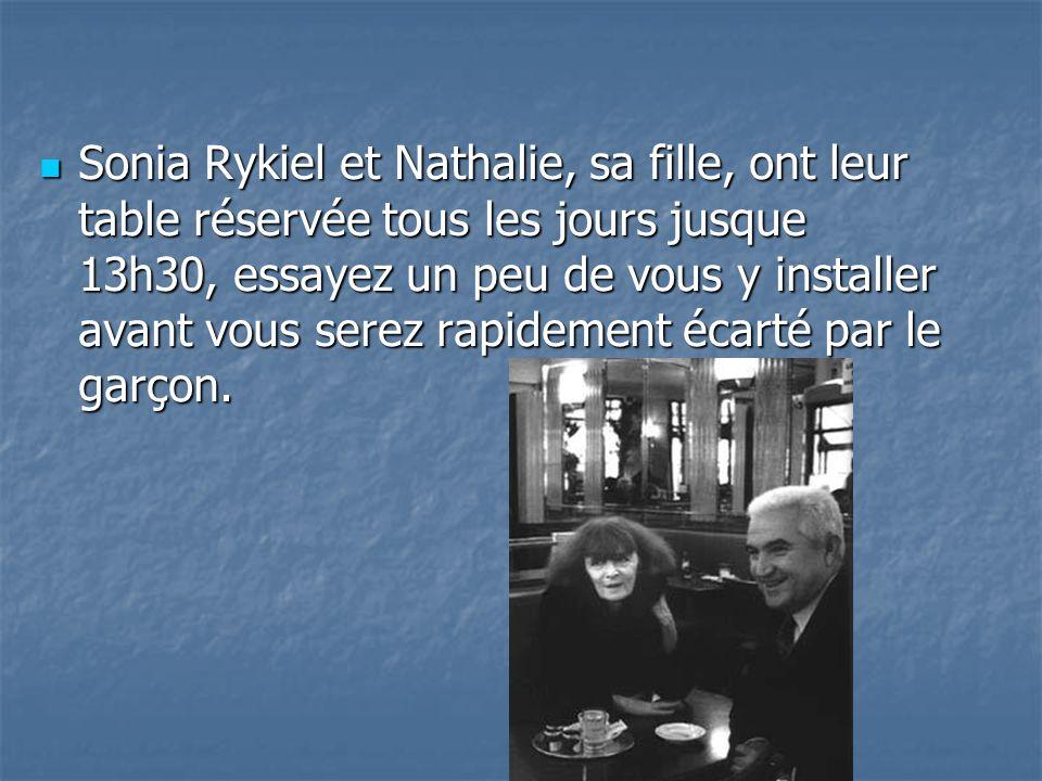 Sonia Rykiel et Nathalie, sa fille, ont leur table réservée tous les jours jusque 13h30, essayez un peu de vous y installer avant vous serez rapidement écarté par le garçon.