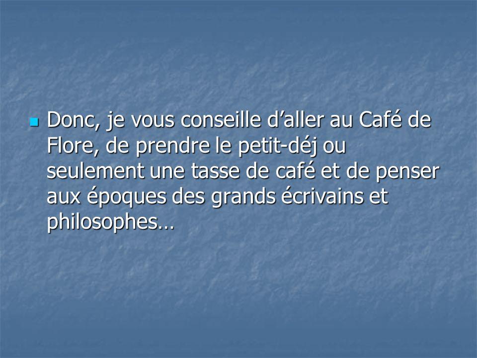 Donc, je vous conseille daller au Café de Flore, de prendre le petit-déj ou seulement une tasse de café et de penser aux époques des grands écrivains et philosophes… Donc, je vous conseille daller au Café de Flore, de prendre le petit-déj ou seulement une tasse de café et de penser aux époques des grands écrivains et philosophes…