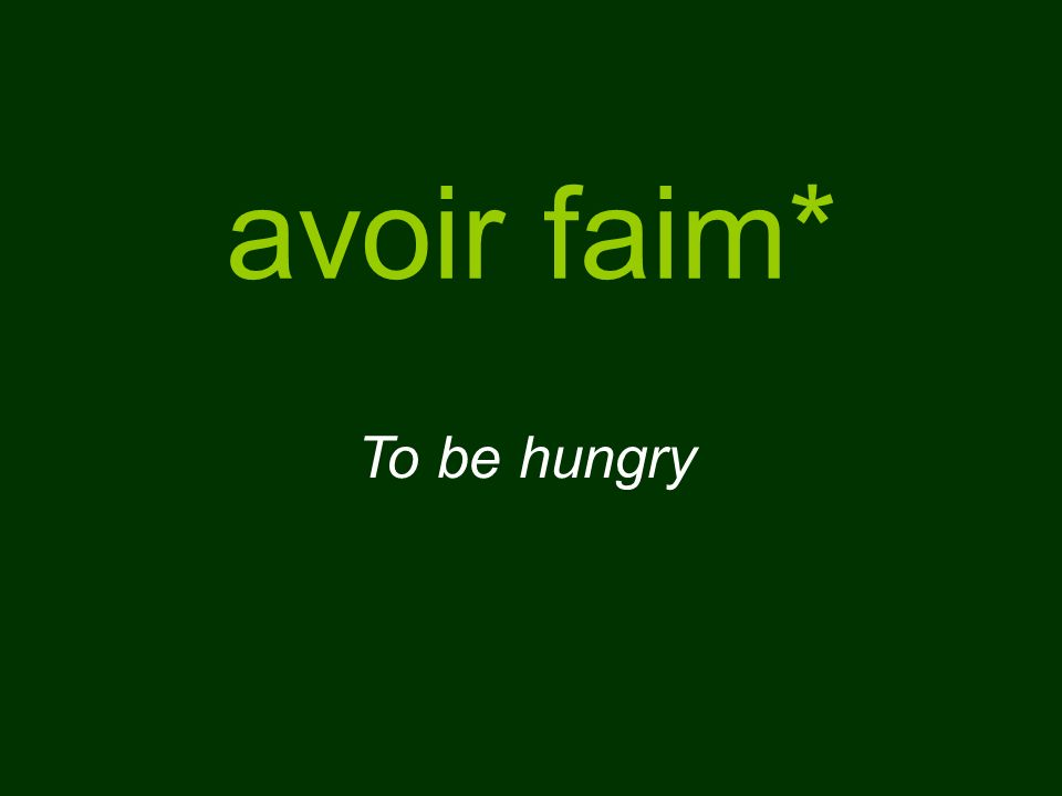avoir faim* To be hungry