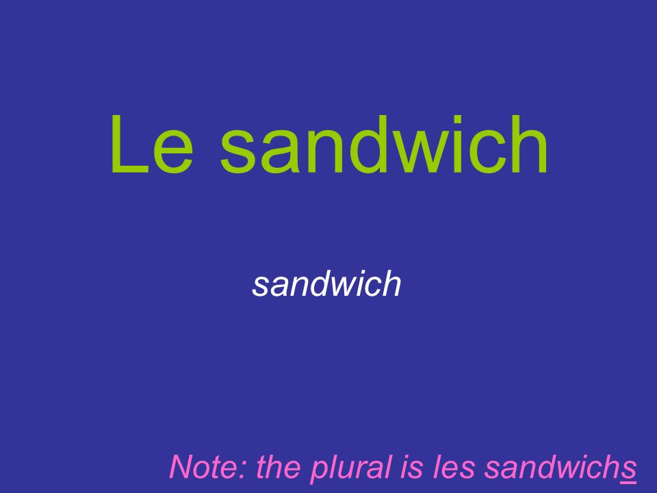 Le sandwich sandwich Note: the plural is les sandwichs