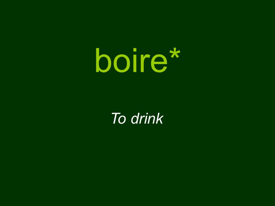 boire* To drink