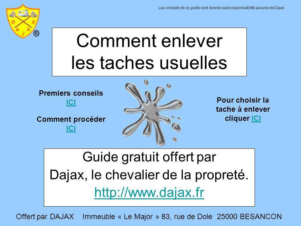 Comment enlever les taches usuelles Guide gratuit offert par Dajax, le chevalier de la propreté. http://www.dajax.fr Pour choisir la tache à enlever c