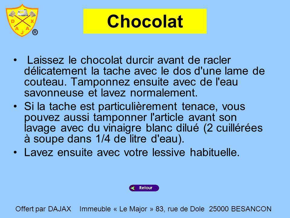 Chocolat Laissez le chocolat durcir avant de racler délicatement la tache avec le dos d'une lame de couteau. Tamponnez ensuite avec de l'eau savonneus