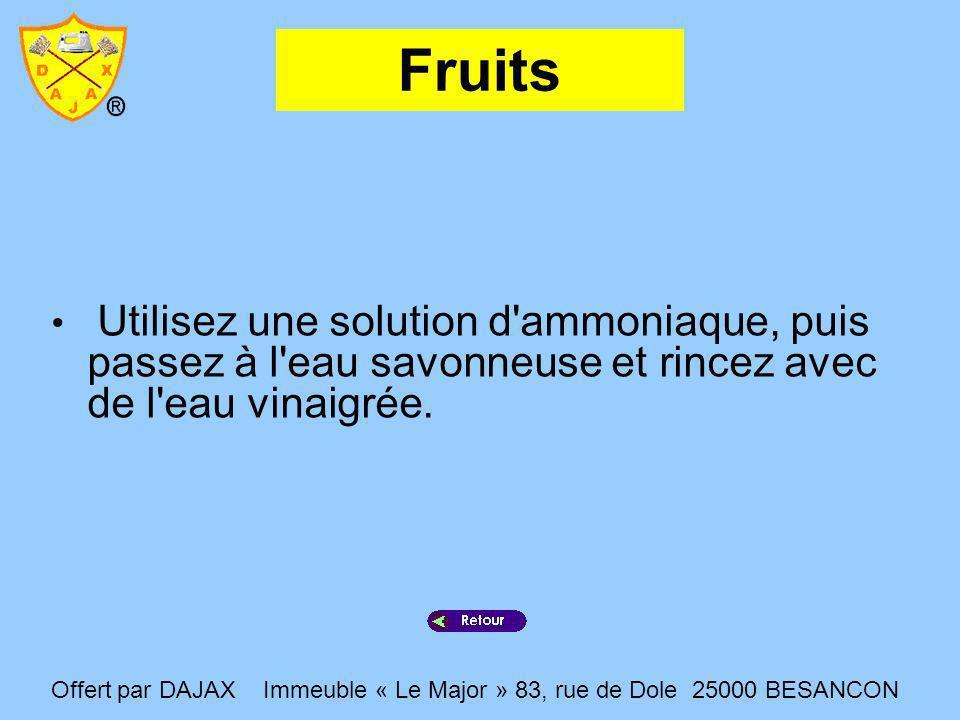 Fruits Utilisez une solution d'ammoniaque, puis passez à l'eau savonneuse et rincez avec de l'eau vinaigrée. Offert par DAJAX Immeuble « Le Major » 83