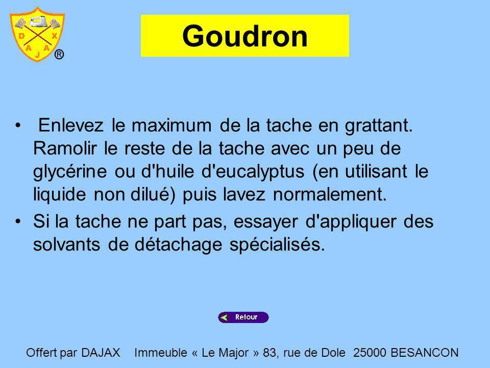 Goudron Enlevez le maximum de la tache en grattant. Ramolir le reste de la tache avec un peu de glycérine ou d'huile d'eucalyptus (en utilisant le liq