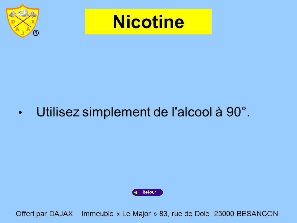 Nicotine Utilisez simplement de l'alcool à 90°. Offert par DAJAX Immeuble « Le Major » 83, rue de Dole 25000 BESANCON