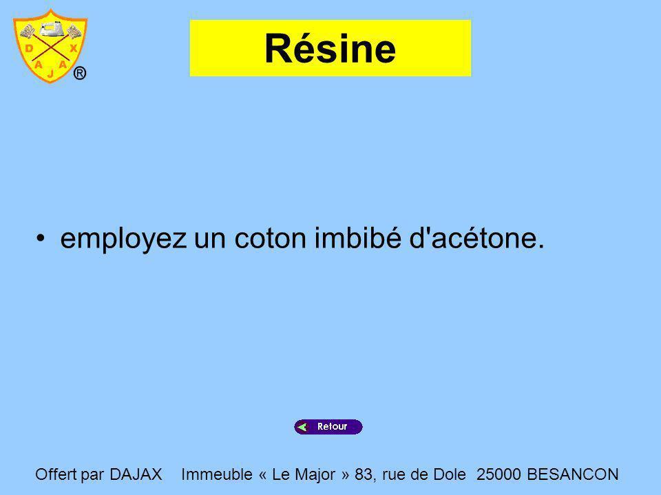 Résine employez un coton imbibé d'acétone. Offert par DAJAX Immeuble « Le Major » 83, rue de Dole 25000 BESANCON