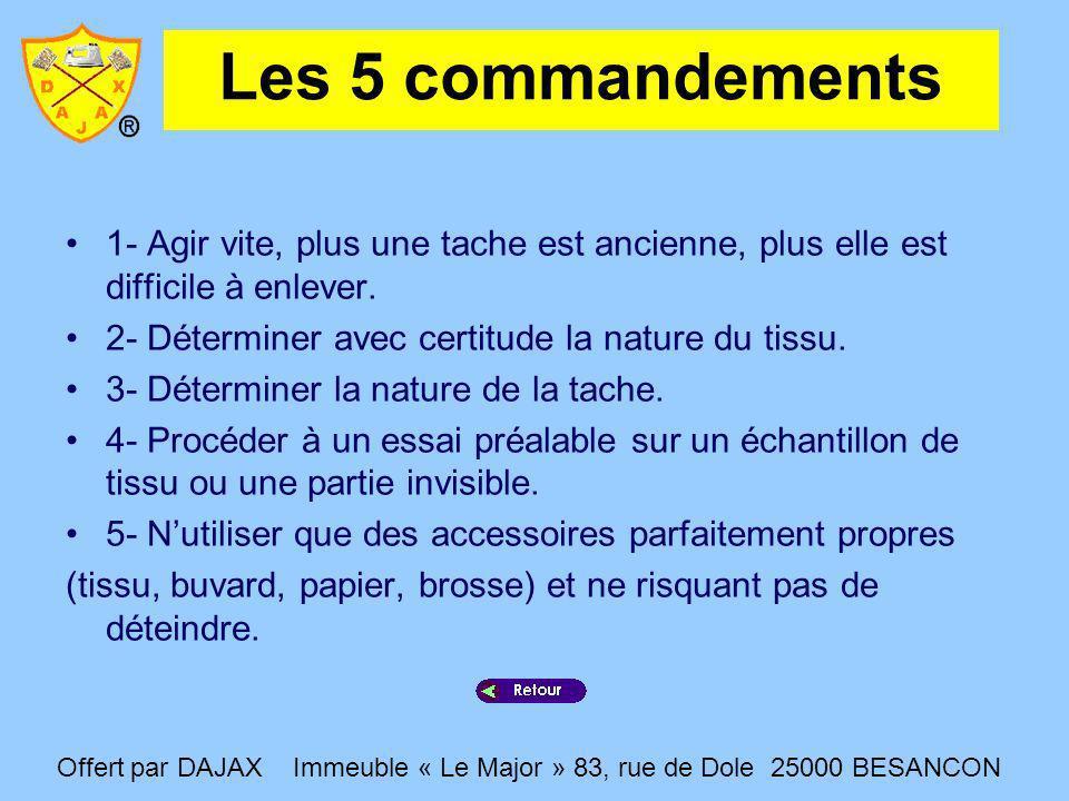 Les 5 commandements 1- Agir vite, plus une tache est ancienne, plus elle est difficile à enlever. 2- Déterminer avec certitude la nature du tissu. 3-