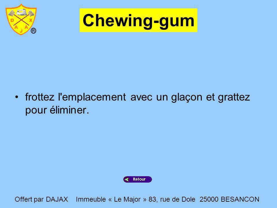 Chewing-gum frottez l'emplacement avec un glaçon et grattez pour éliminer. Offert par DAJAX Immeuble « Le Major » 83, rue de Dole 25000 BESANCON