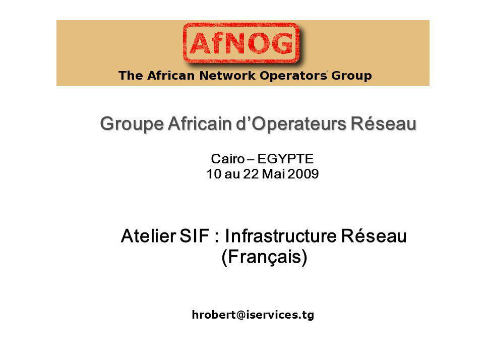 Groupe Africain dOperateurs Réseau Atelier SIF : Infrastructure Réseau (Français) Cairo – EGYPTE 10 au 22 Mai 2009 hrobert@iservices.tg