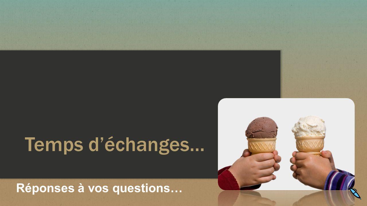 Temps déchanges… Réponses à vos questions…