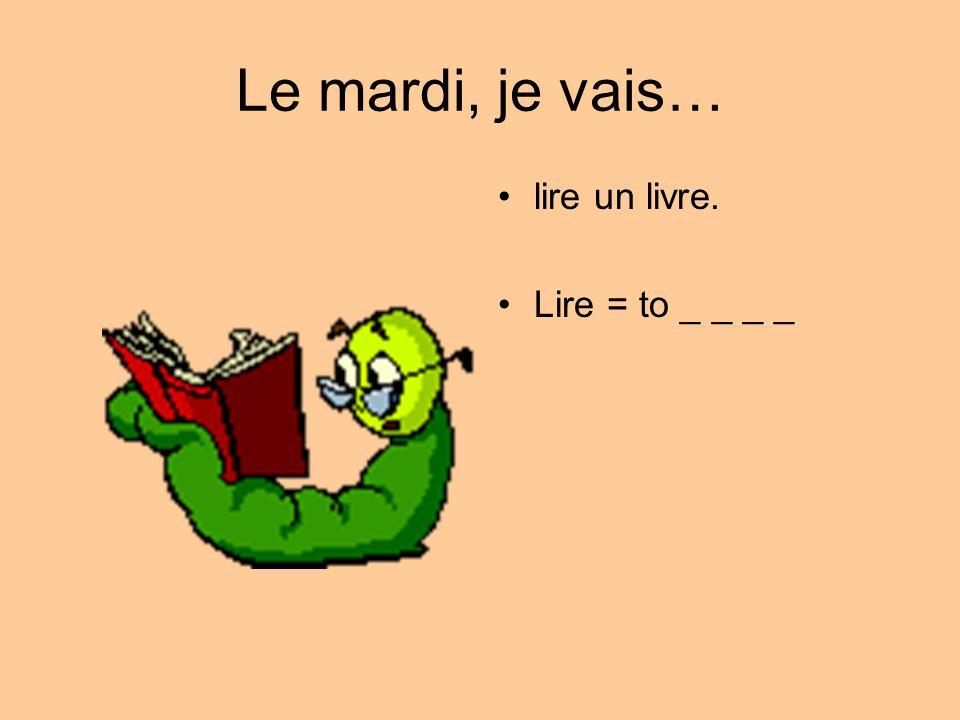 Le mardi, je vais… lire un livre. Lire = to _ _ _ _